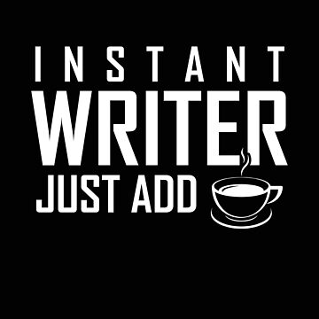 Funny INSTANT WRITER, JUST ADD COFFEE  by marginalities