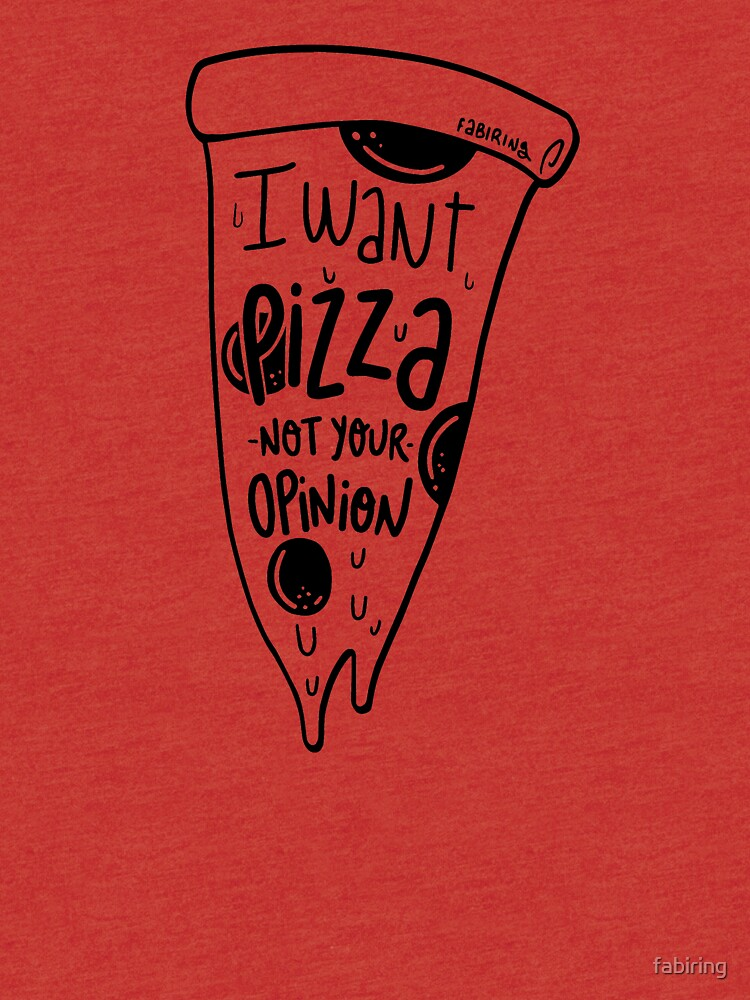 I want Pizza not your opinion by fabiring