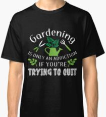 Gardening Is Only An Addiction T Shirt Classic T-Shirt