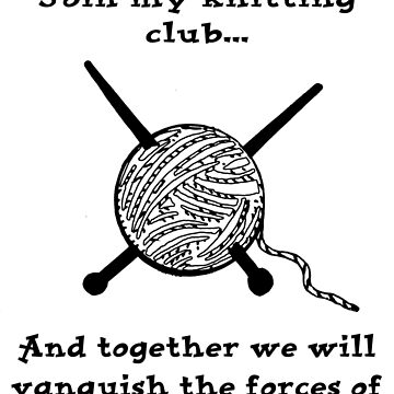 Join my knitting club and together we will vanquish the forces of EVIL! by darrikk