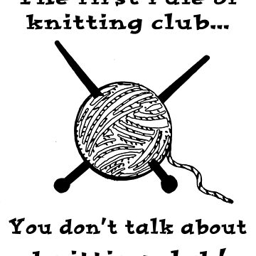 The first rule of knitting club...You don't talk about knitting club! by darrikk