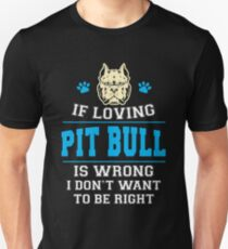If Loving Pit Bull Is Wrong I Don't Want To Be Right T-Shirt T-Shirt