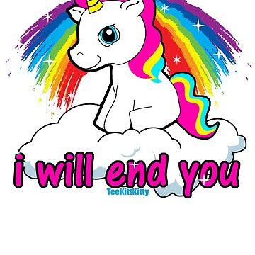 I will End You Shirt - I Will End You Shirt - Offensive Tshirts Sarcastic Unicorn T-Shirt  by Teekittykitty