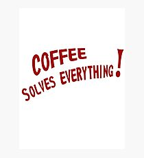 Coffee Solves Everything! Photographic Print