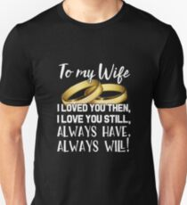 To My Wife, I Loved You Then, I Love You Still, Always Have Always Will ! Unisex T-Shirt
