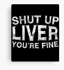 Shut Up Liver You're Fine Canvas Print