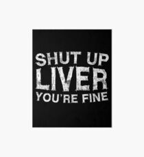 Shut Up Liver You're Fine Art Board
