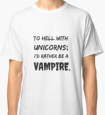 To Hell with Unicorns; I'd Rather be a Vampire. Classic T-Shirt