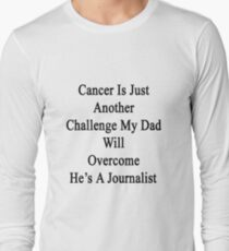 Cancer Is Just Another Challenge My Dad Will Overcome He's A Journalist  Long Sleeve T-Shirt