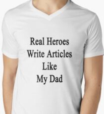 Real Heroes Write Articles Like My Dad  Mens V-Neck T-Shirt