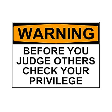 WARNING: BEFORE YOU JUDGE OTHERS, CHECK YOUR PRIVILEGE by wanungara