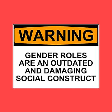 WARNING: GENDER ROLES ARE AN OUTDATED AND DAMAGING SOCIAL CONSTRUCT by wanungara