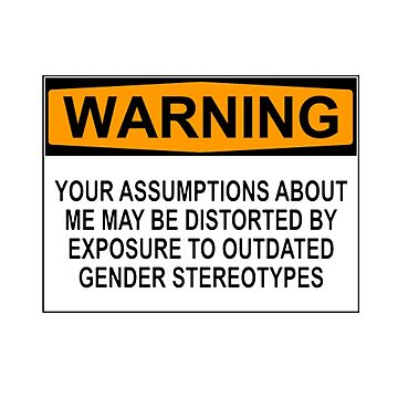 WARNING: YOUR ASSUMPTIONS ABOUT ME MAY BE DISTORTED BY EXPOSURE TO OUTDATED GENDER STEREOTYPES by wanungara