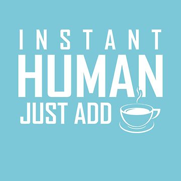Funny INSTANT HUMAN, JUST ADD COFFEE  by marginalities