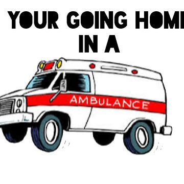 Your going home in a ambulance  by CmSam