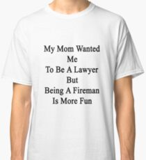 My Mom Wanted Me To Be A Lawyer But Being A Fireman Is More Fun  Classic T-Shirt