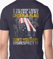 Veteran Gifts - If You haven't Risked Coming Home Under A Flag ,Don't You Dare Disrecspect It T-Shirt