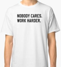 Nobody Cares. Work Harder. Classic T-Shirt