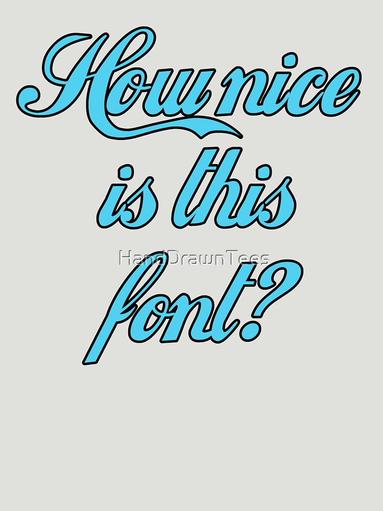 How Nice is This Font? by HandDrawnTees