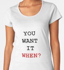 you want it when Women's Premium T-Shirt