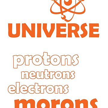 The Universe is made of protons, neutrons, electrons & morons. by flipper42