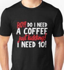 Boy! Do I Need A Coffee! Just Kidding! I Need 10! Unisex T-Shirt