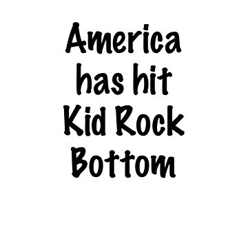 America Has Hit Kid Rock Bottom by cinn