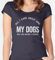 ALL I CARE ABOUT IS MY DOG AND LIKE MAYBE 3 PEOPLE Women's Fitted Scoop T-Shirt