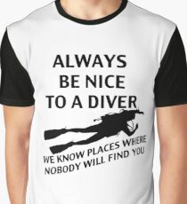 Always Be Nice To A Diver. We Know Places Where Nobody Will Find You. Graphic T-Shirt
