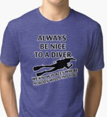 Always Be Nice To A Diver. We Know Places Where Nobody Will Find You. Tri-blend T-Shirt