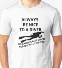 Always Be Nice To A Diver. We Know Places Where Nobody Will Find You. T-Shirt
