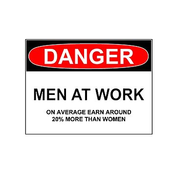 DANGER: MEN AT WORK [on average earn 20% more than women] by wanungara