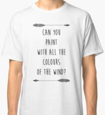 Can you Paint with all the Colours of the Wind? (Tumblr-esque) Classic T-Shirt