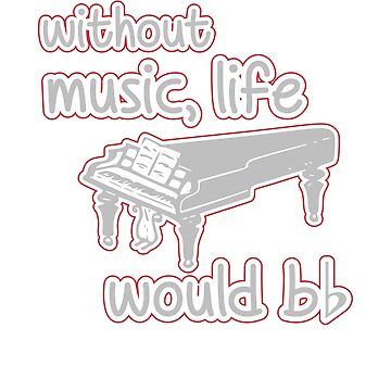 Funny WITHOUT MUSIC, LIFE WOULD BE FLAT Piano  by marginalities