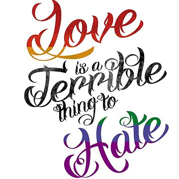 Love is a Terrible Thing to Hate  by speakupshop