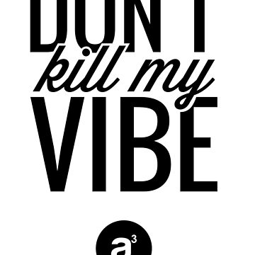 Don't Kill My Vibe (Black) by AridDesigns