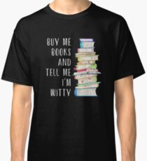 Buy Me Books and Tell Me I'm Witty Classic T-Shirt