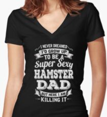 I never dreamed I'd grow up to be a super sexy Hamster dad but here I am killing it Women's Fitted V-Neck T-Shirt