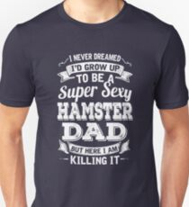I never dreamed I'd grow up to be a super sexy Hamster dad but here I am killing it T-Shirt