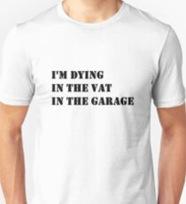 Dying in the vat in the garage Unisex T-Shirt