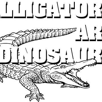 Alligators are dinosaurs by laughattack