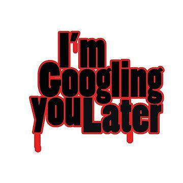 I'm Googling you Later by jonnyrizla