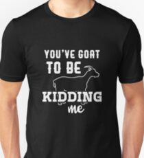 You've Goat To Be Kidding Me Unisex T-Shirt