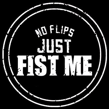 No Flips Just Fist Me by stayaminute