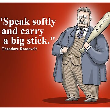 "Theodore Roosevelt ""Speak softly and carry a big stick."" by MacKaycartoons"
