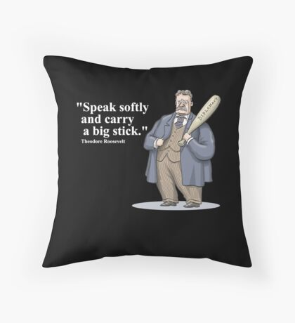 """Theodore Roosevelt """"Speak softly and carry a big stick."""" Throw Pillow"""