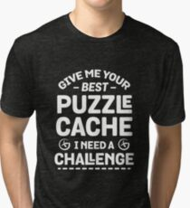 Give Me Your Best Puzzle Cache I Need A Challenge Tri-blend T-Shirt