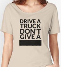 Drive a Truck Don't Give A... Women's Relaxed Fit T-Shirt