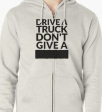 Drive a Truck Don't Give A... Zipped Hoodie