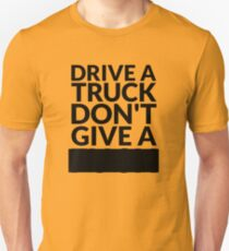Drive a Truck Don't Give A... Unisex T-Shirt